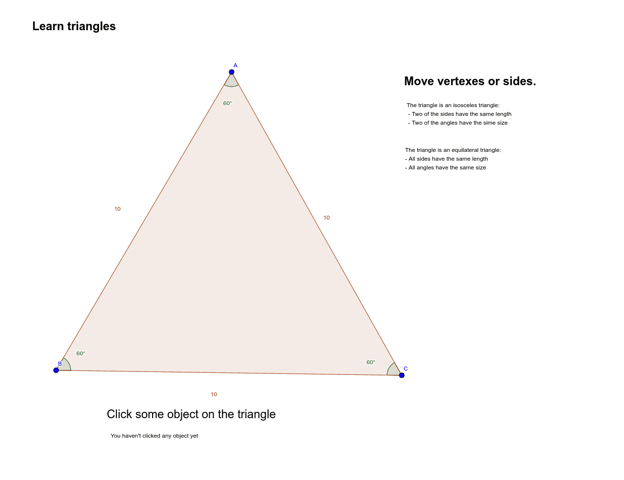 1) Move the the vertexes or sides to find out what means an isosceles or an equilateral triangle.  2) Click the different part of the trangle to find out how are they called. Press Enter to start activity