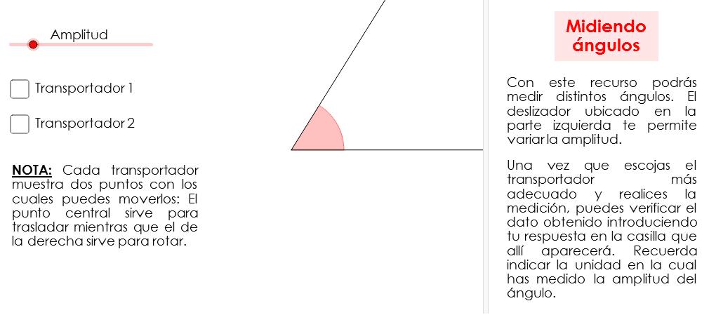 Este recurso te muestra un ángulo, al cual le puedes modificar su amplitud. Asimismo, puedes escoger entre dos transportadores para medir la amplitud de dicho ángulo. Una vez que hayas finalizado escribe tu respuesta, expresándola en grados (°).