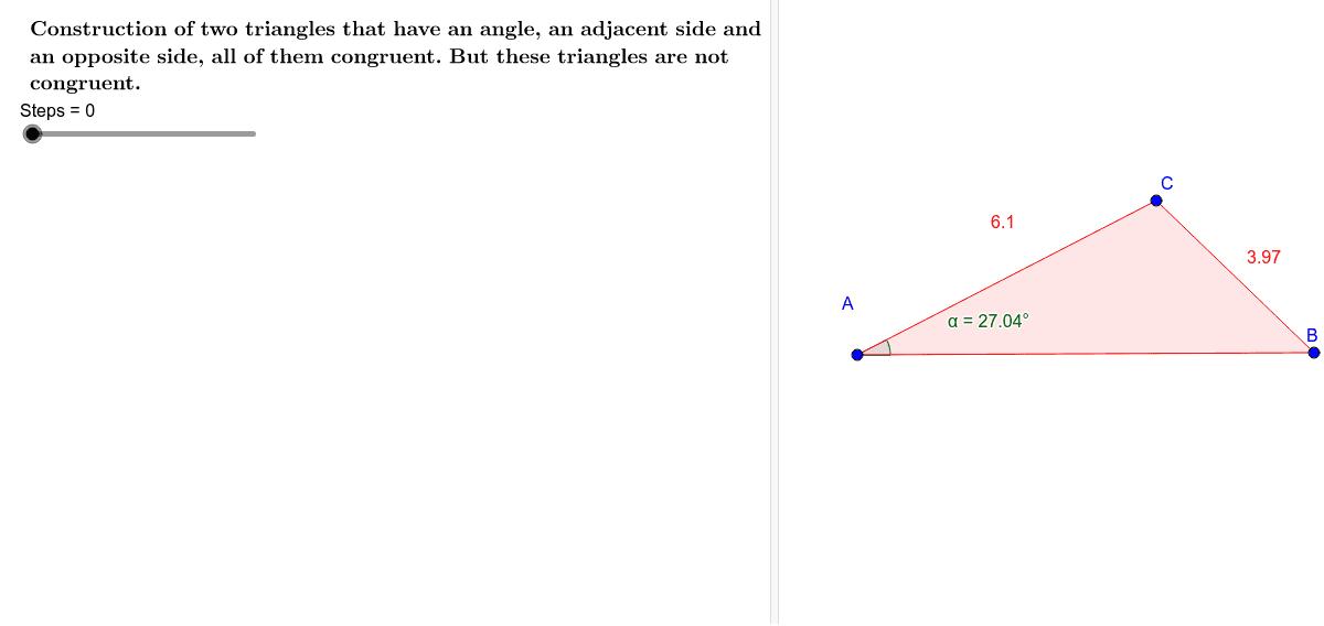 Construção de dois triângulos que possuem ordenadamente congruentes um ângulo, o lado adjacente e o lado oposto e  não são congruentes.  Press Enter to start activity
